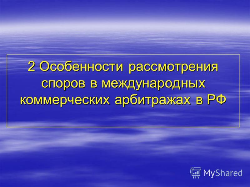 2 Особенности рассмотрения споров в международных коммерческих арбитражах в РФ