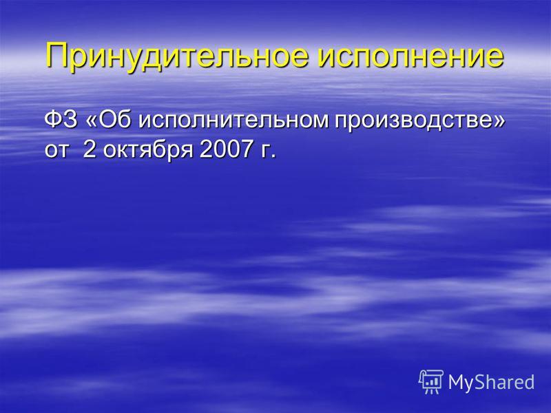Принудительное исполнение ФЗ «Об исполнительном производстве» от 2 октября 2007 г. ФЗ «Об исполнительном производстве» от 2 октября 2007 г.