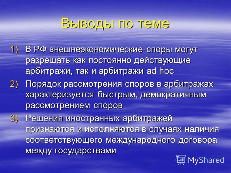 Выводы по теме 1)В РФ внешнеэкономические споры могут разрешать как постоянно действующие арбитражи, так и арбитражи ad hoc 2)Порядок рассмотрения споров в арбитражах характеризуется быстрым, демократичным рассмотрением споров 3)Решения иностранных а