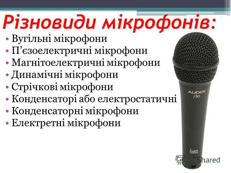 Різновиди мікрофонів: Вугільні мікрофони Пєзоелектричні мікрофони Магнітоелектричні мікрофони Динамічні мікрофони Стрічкові мікрофони Конденсаторі або електростатичні Конденсаторні мікрофони Електретні мікрофони