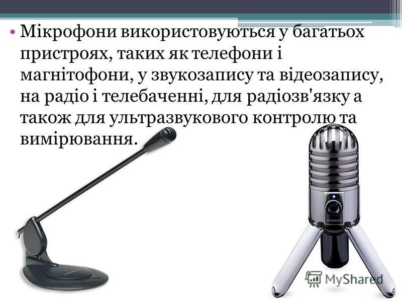 Мікрофони використовуються у багатьох пристроях, таких як телефони і магнітофони, у звукозапису та відеозапису, на радіо і телебаченні, для радіозв'язку а також для ультразвукового контролю та вимірювання.