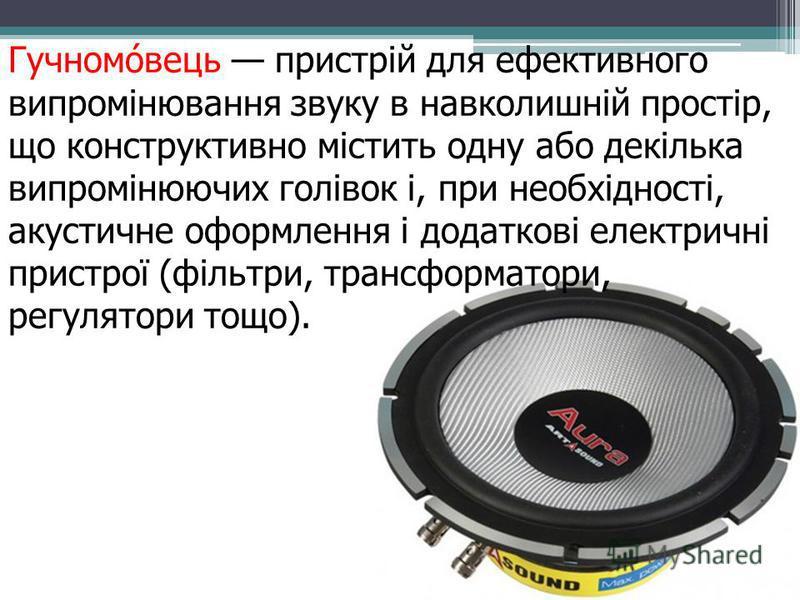 Гучномовець пристрій для ефективного випромінювання звуку в навколишній простір, що конструктивно містить одну або декілька випромінюючих голівок і, при необхідності, акустичне оформлення і додаткові електричні пристрої (фільтри, трансформатори, регу
