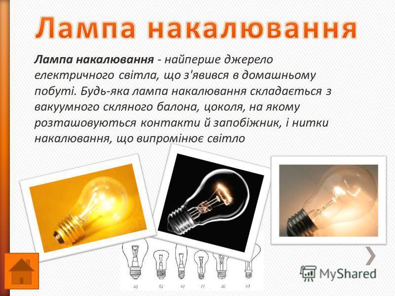Лампа накалювання - найперше джерело електричного світла, що з'явився в домашньому побуті. Будь-яка лампа накалювання складається з вакуумного скляного балона, цоколя, на якому розташовуються контакти й запобіжник, і нитки накалювання, що випромінює
