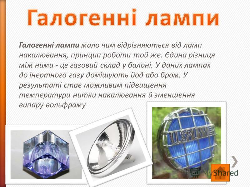 Галогенні лампи мало чим відрізняються від ламп накалювання, принцип роботи той же. Єдина різниця між ними - це газовий склад у балоні. У даних лампах до інертного газу домішують йод або бром. У результаті стає можливим підвищення температури нитки н
