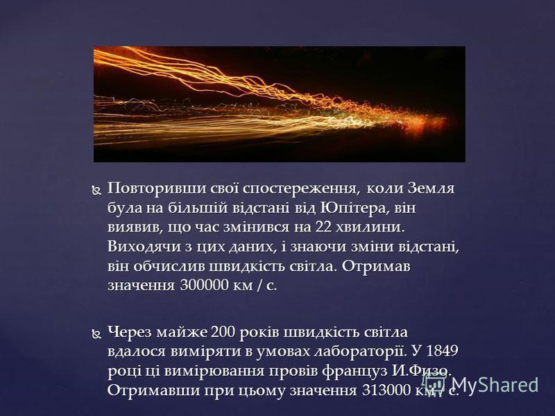 Повторивши свої спостереження, коли Земля була на більшій відстані від Юпітера, він виявив, що час змінився на 22 хвилини. Виходячи з цих даних, і знаючи зміни відстані, він обчислив швидкість світла. Отримав значення 300000 км / с. Повторивши свої с