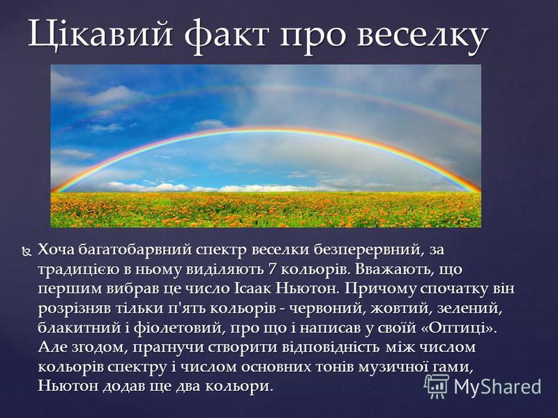 Хоча багатобарвний спектр веселки безперервний, за традицією в ньому виділяють 7 кольорів. Вважають, що першим вибрав це число Ісаак Ньютон. Причому спочатку він розрізняв тільки п'ять кольорів - червоний, жовтий, зелений, блакитний і фіолетовий, про