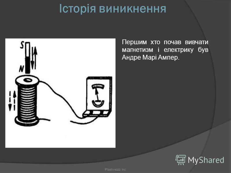 Історія виникнення Першим хто почав вивчати магнетизм і електрику був Андре Марі Ампер. Plastivezzz Inc