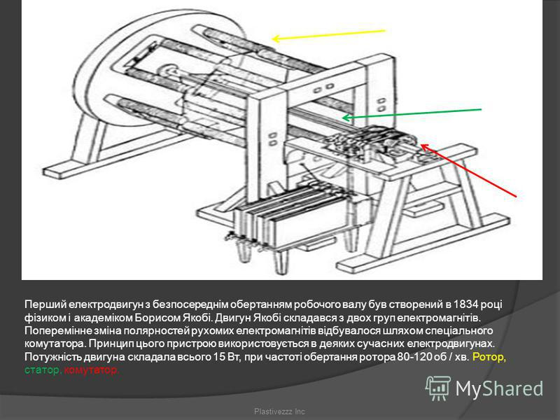 Перший електродвигун з безпосереднім обертанням робочого валу був створений в 1834 році фізиком і академіком Борисом Якобі. Двигун Якобі складався з двох груп електромагнітів. Поперемінне зміна полярностей рухомих електромагнітів відбувалося шляхом с