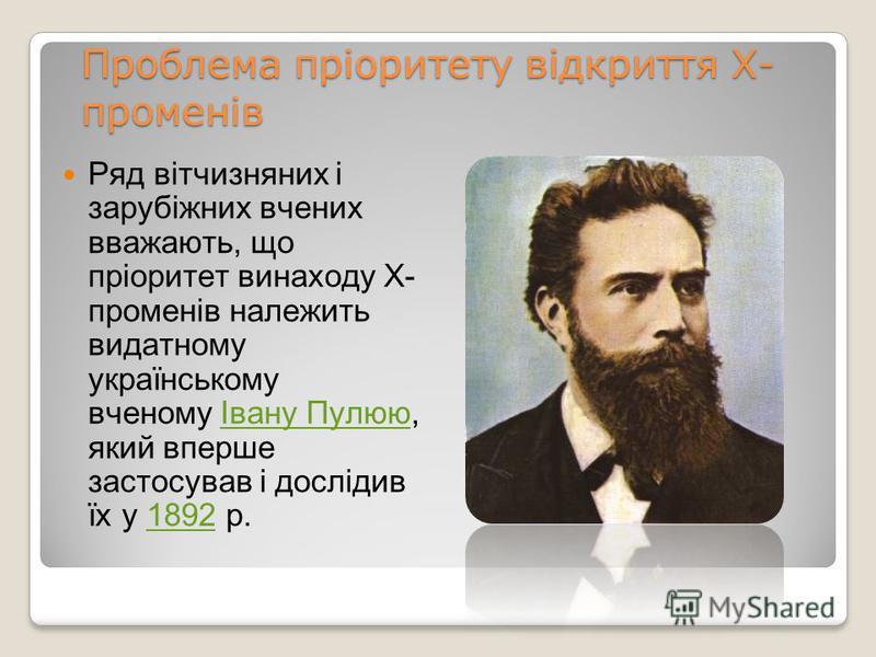 Проблема пріоритету відкриття Х- променів Ряд вітчизняних і зарубіжних вчених вважають, що пріоритет винаходу Х- променів належить видатному українському вченому Івану Пулюю, який вперше застосував і дослідив їх у 1892 р.Івану Пулюю1892