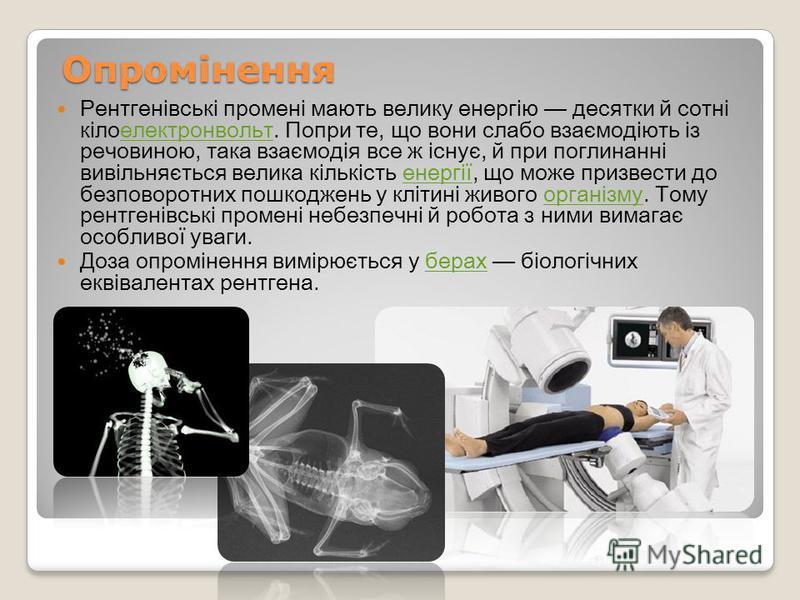 Опромінення Рентгенівські промені мають велику енергію десятки й сотні кілоелектронвольт. Попри те, що вони слабо взаємодіють із речовиною, така взаємодія все ж існує, й при поглинанні вивільняється велика кількість енергії, що може призвести до безп
