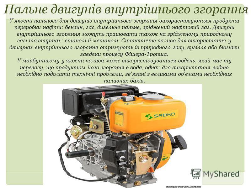 Пальне двигунів внутрішнього згорання У якості пального для двигунів внутрішнього згоряння використовуються продукти переробки нафти: бензин, гас, дизельне пальне, зріджений нафтовий газ. Двигуни внутрішнього згоряння можуть працювати також на зрідже