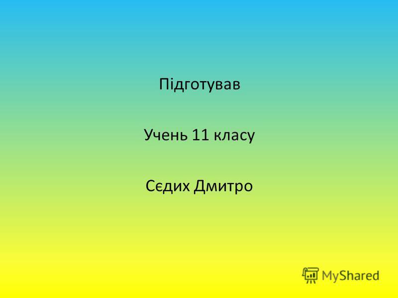 Підготував Учень 11 класу Сєдих Дмитро