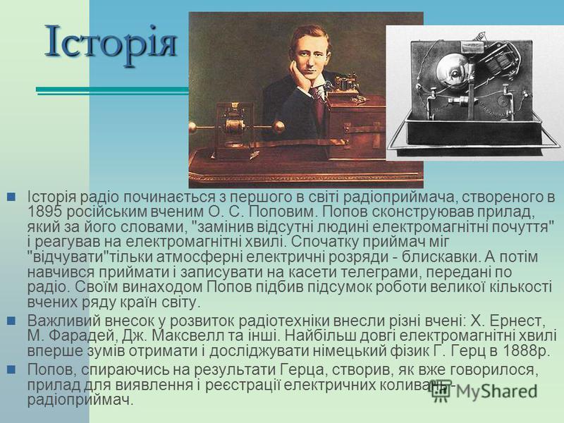 ІсторіяІсторія Історія радіо починається з першого в світі радіоприймача, створеного в 1895 російським вченим О. С. Поповим. Попов сконструював прилад, який за його словами,