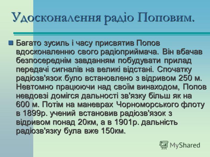 . Удосконалення радіо Поповим. Багато зусиль і часу присвятив Попов вдосконаленню свого радіоприймача. Він вбачав безпосереднім завданням побудувати прилад передачі сигналів на великі відстані. Спочатку радіозв'язок було встановлено з відривом 250 м.