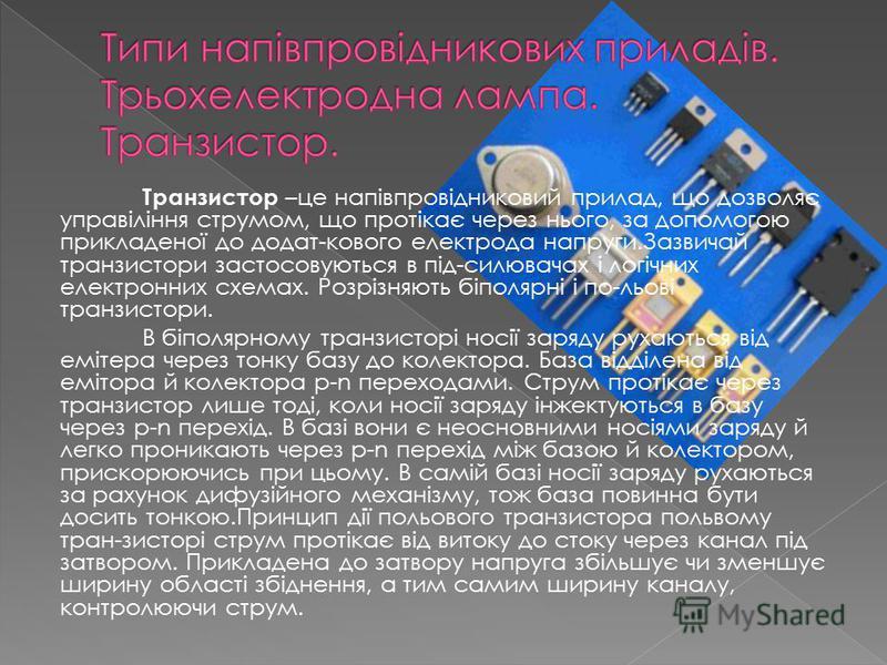 Транзистор –це напівпровідниковий прилад, що дозволяє управіління струмом, що протікає через нього, за допомогою прикладеної до додат-кового електрода напруги.Зазвичай транзистори застосовуються в під-силювачах і логічних електронних схемах. Розрізня