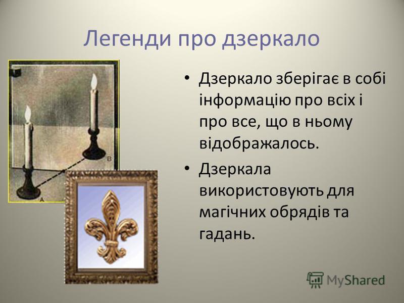 Легенди про дзеркало Дзеркало зберігає в собі інформацію про всіх і про все, що в ньому відображалось. Дзеркала використовують для магічних обрядів та гадань.