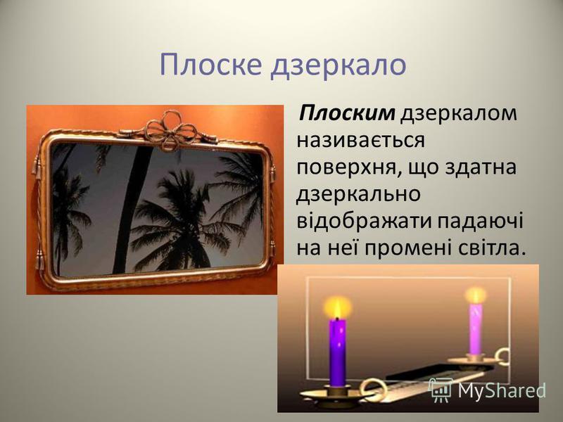 Плоским дзеркалом називається поверхня, що здатна дзеркально відображати падаючі на неї промені світла.