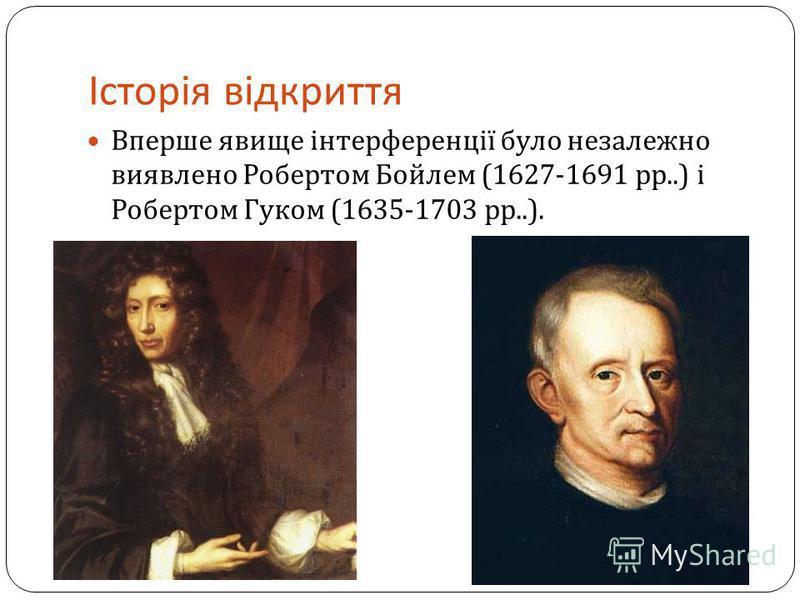 Історія відкриття Вперше явище інтерференції було незалежно виявлено Робертом Бойлем (1627-1691 рр..) і Робертом Гуком (1635-1703 рр..).