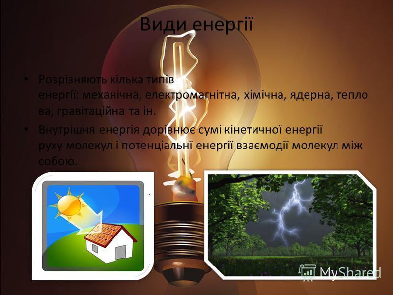 Види енергії Розрізняють кілька типів енергії: механічна, електромагнітна, хімічна, ядерна, тепло ва, гравітаційна та ін. Внутрішня енергія дорівнює сумі кінетичної енергії руху молекул і потенціальнї енергії взаємодії молекул між собою.