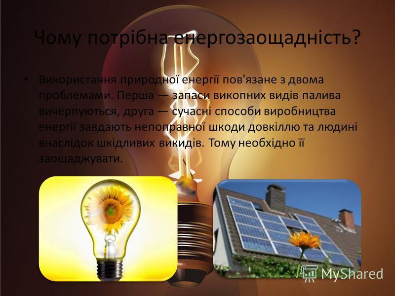 Чому потрібна енергозаощадність? Використання природної енергії пов'язане з двома проблемами. Перша запаси викопних видів палива вичерпуються, друга сучасні способи виробництва енергії завдають непоправної шкоди довкіллю та людині внаслідок шкідливих