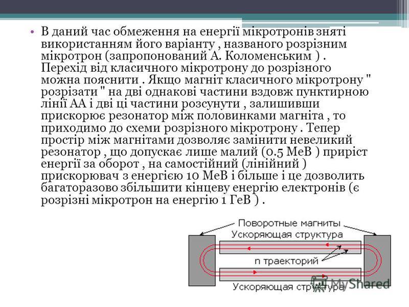 В даний час обмеження на енергії мікротронів зняті використанням його варіанту, названого розрізним мікротрон (запропонований А. Коломенським ). Перехід від класичного мікротрону до розрізного можна пояснити. Якщо магніт класичного мікротрону