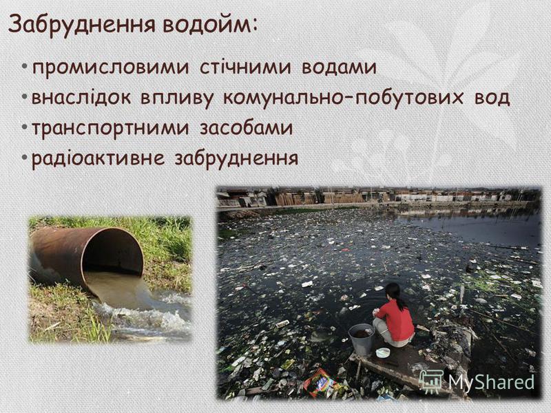 Забруднення водойм: промисловими стічними водами внаслідок впливу комунально–побутових вод транспортними засобами радіоактивне забруднення