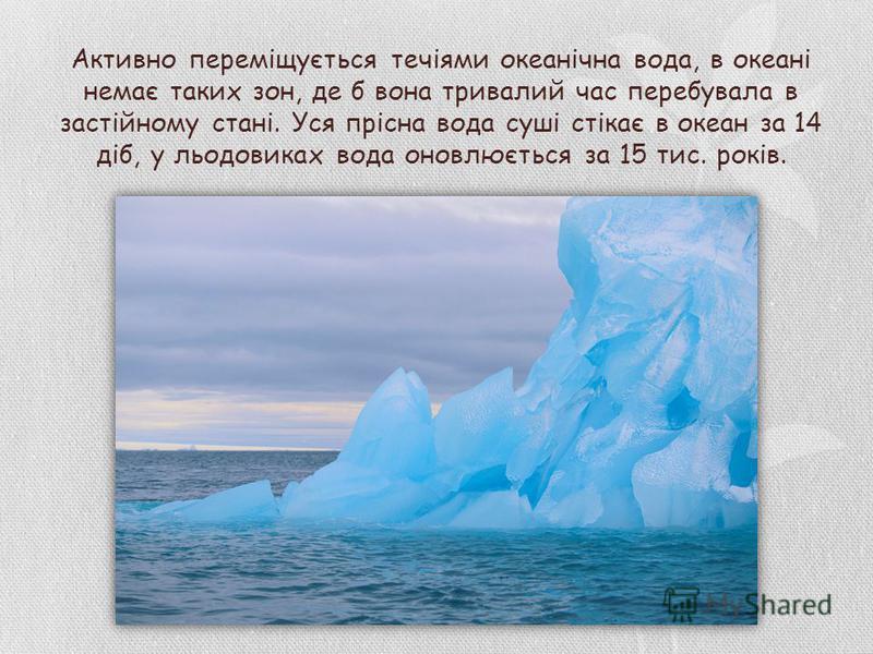 Активно переміщується течіями океанічна вода, в океані немає таких зон, де б вона тривалий час перебувала в застійному стані. Уся прісна вода суші стікає в океан за 14 діб, у льодовиках вода оновлюється за 15 тис. років.