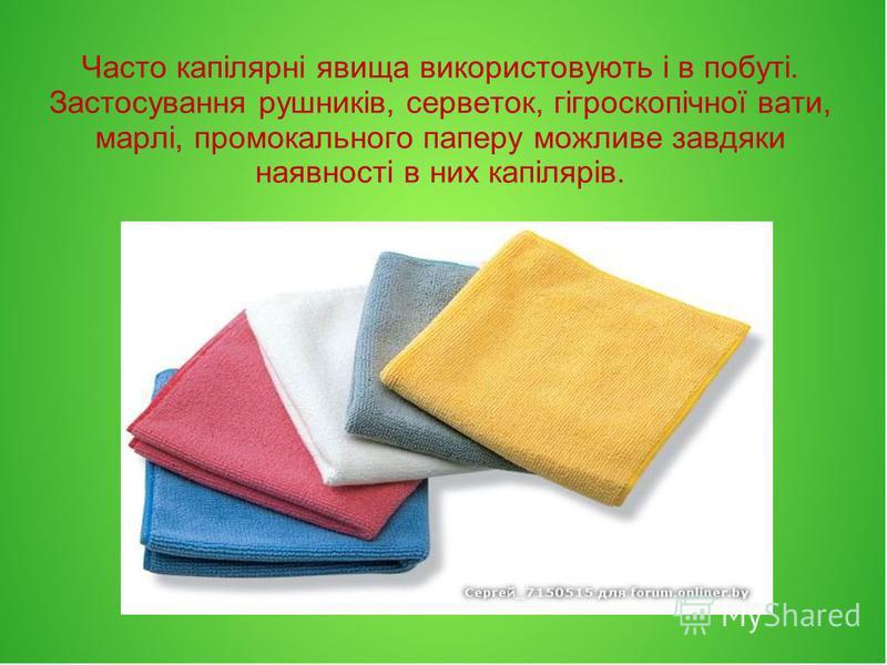 Часто капілярні явища використовують і в побуті. Застосування рушників, серветок, гігроскопічної вати, марлі, промокального паперу можливе завдяки наявності в них капілярів.