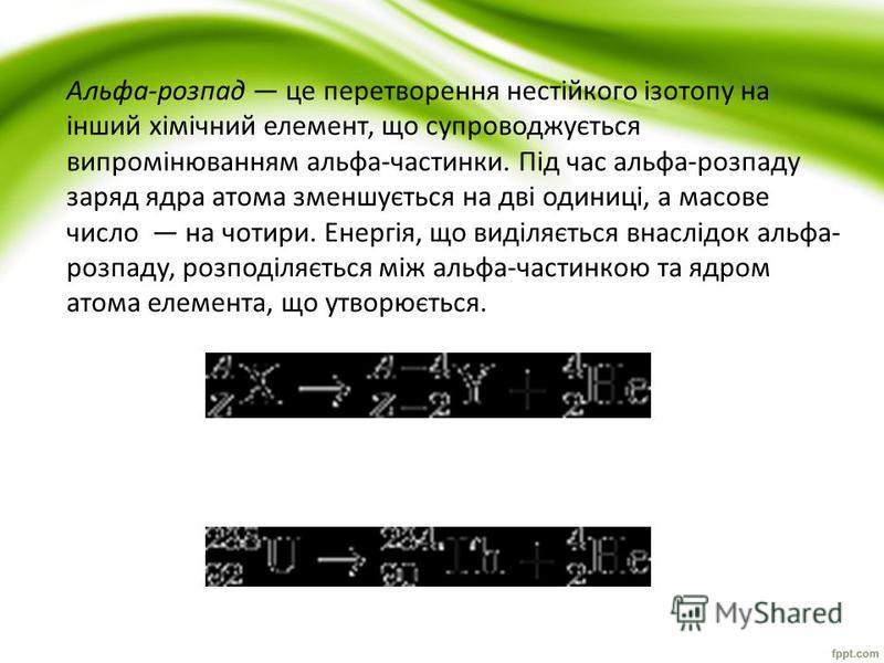 Альфа-розпад це перетворення нестійкого ізотопу на інший хімічний елемент, що супроводжується випромінюванням альфа-частинки. Під час альфа-розпаду заряд ядра атома зменшується на дві одиниці, а масове число на чотири. Енергія, що виділяється внаслід