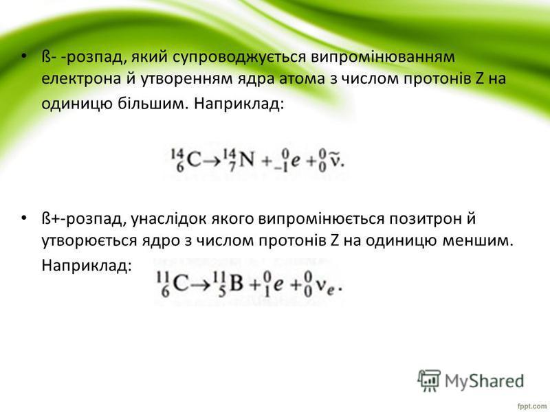 ß- -розпад, який супроводжується випромінюванням електрона й утворенням ядра атома з числом протонів Z на одиницю більшим. Наприклад: ß+-розпад, унаслідок якого випромінюється позитрон й утворюється ядро з числом протонів Z на одиницю меншим. Наприкл