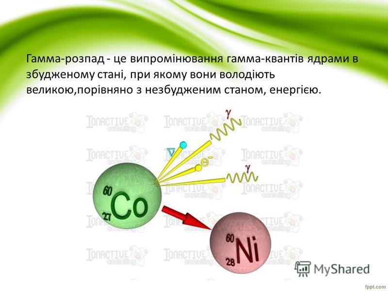 Гамма-розпад - це випромінювання гамма-квантів ядрами в збудженому стані, при якому вони володіють великою,порівняно з незбудженим станом, енергією.