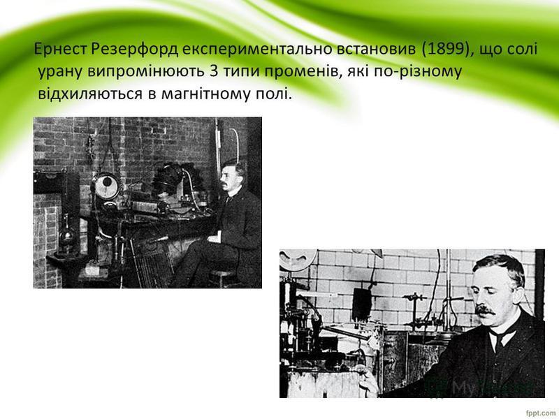 Ернест Резерфорд експериментально встановив (1899), що солі урану випромінюють 3 типи променів, які по-різному відхиляються в магнітному полі.