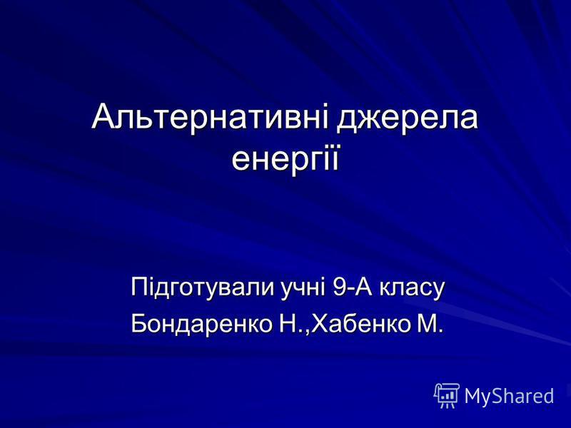 Альтернативні джерела енергії Підготували учні 9-А класу Бондаренко Н.,Хабенко М.