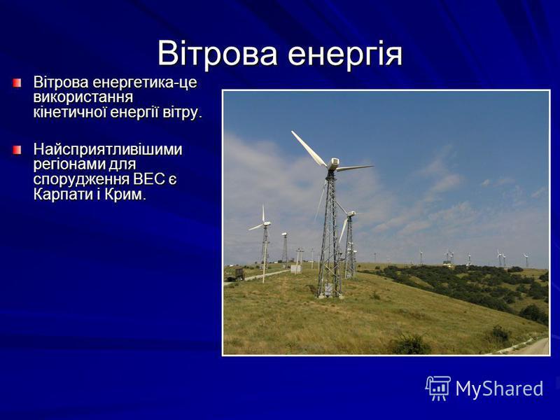 Вітрова енергія Вітрова енергетика-це використання кінетичної енергії вітру. Найсприятливішими регіонами для спорудження ВЕС є Карпати і Крим.