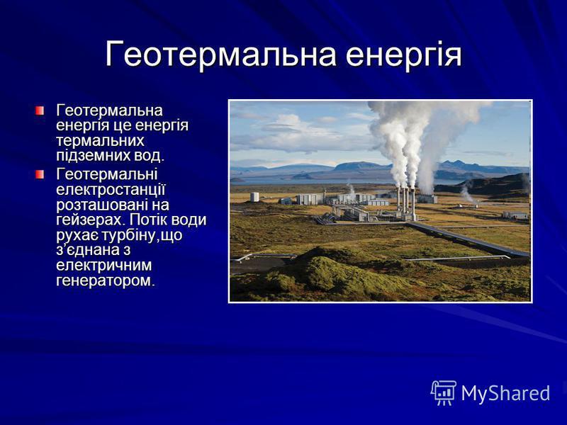 Геотермальна енергія Геотермальна енергія це енергія термальних підземних вод. Геотермальні електростанції розташовані на гейзерах. Потік води рухає турбіну,що зєднана з електричним генератором.
