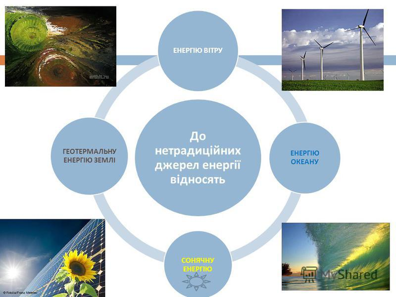 До нетрадиційних джерел енергії відносять ЕНЕРГІЮ ВІТРУ ЕНЕРГІЮ ОКЕАНУ СОНЯЧНУ ЕНЕРГІЮ ГЕОТЕРМАЛЬНУ ЕНЕРГІЮ ЗЕМЛІ