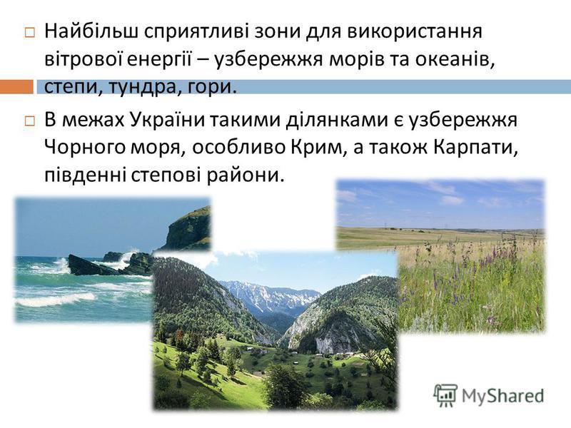 Найбільш сприятливі зони для використання вітрової енергії – узбережжя морів та океанів, степи, тундра, гори. В межах України такими ділянками є узбережжя Чорного моря, особливо Крим, а також Карпати, південні степові райони.