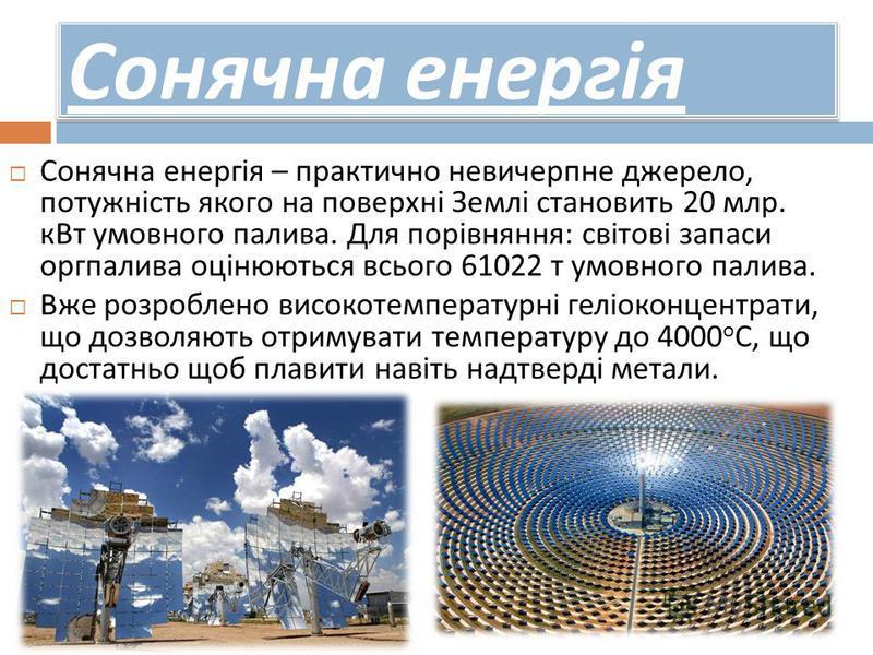 Сонячна енергія Сонячна енергія – практично невичерпне джерело, потужність якого на поверхні Землі становить 20 млр. кВт умовного палива. Для порівняння : світові запаси оргпалива оцінюються всього 61022 т умовного палива. Вже розроблено високотемпер