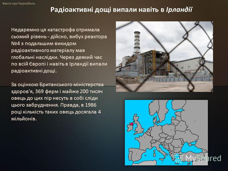 Факти про Чорнобиль Радіоактивні дощі випали навіть в Ірландії Недаремно ця катастрофа отримала сьомий рівень - дійсно, вибух реактора 4 з подальшим викидом радіоактивного матеріалу мав глобальні наслідки. Через деякий час по всій Європі і навіть в І
