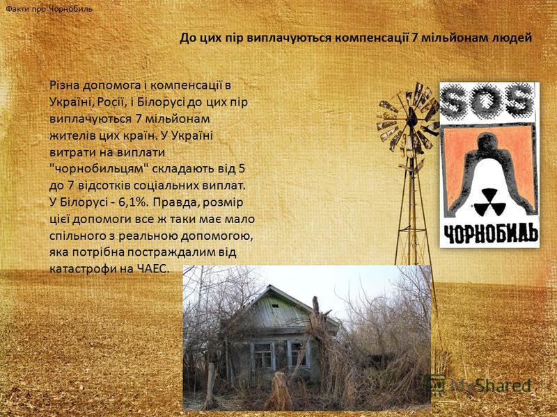 Факти про Чорнобиль До цих пір виплачуються компенсації 7 мільйонам людей Різна допомога і компенсації в Україні, Росії, і Білорусі до цих пір виплачуються 7 мільйонам жителів цих країн. У Україні витрати на виплати