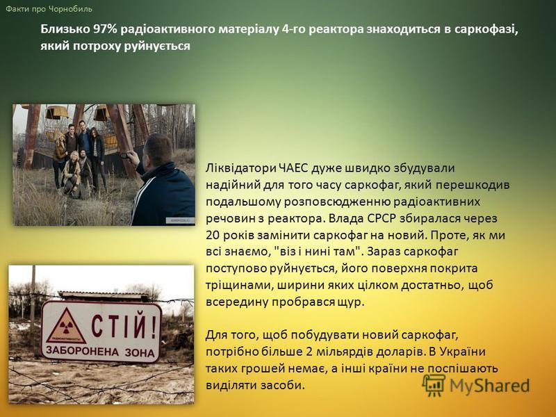 Близько 97% радіоактивного матеріалу 4-го реактора знаходиться в саркофазі, який потроху руйнується Факти про Чорнобиль Ліквідатори ЧАЕС дуже швидко збудували надійний для того часу саркофаг, який перешкодив подальшому розповсюдженню радіоактивних ре