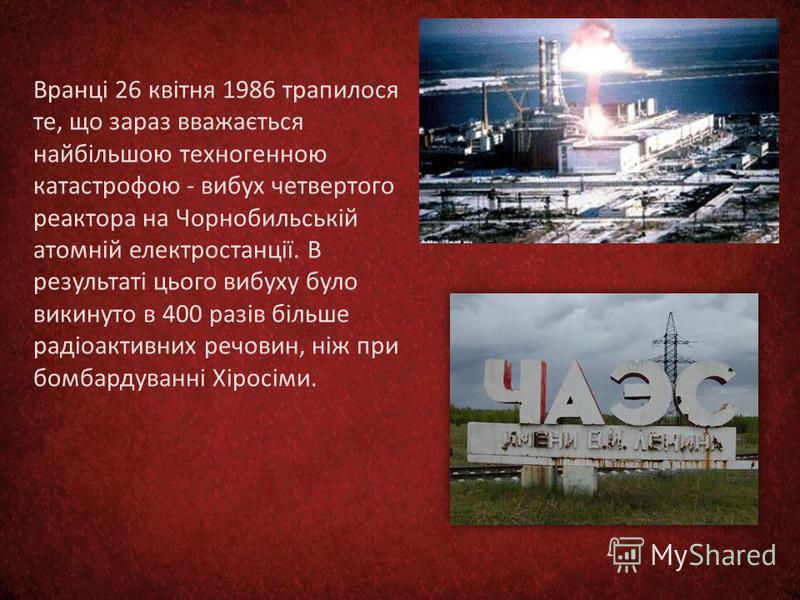 Вранці 26 квітня 1986 трапилося те, що зараз вважається найбільшою техногенною катастрофою - вибух четвертого реактора на Чорнобильській атомній електростанції. В результаті цього вибуху було викинуто в 400 разів більше радіоактивних речовин, ніж при
