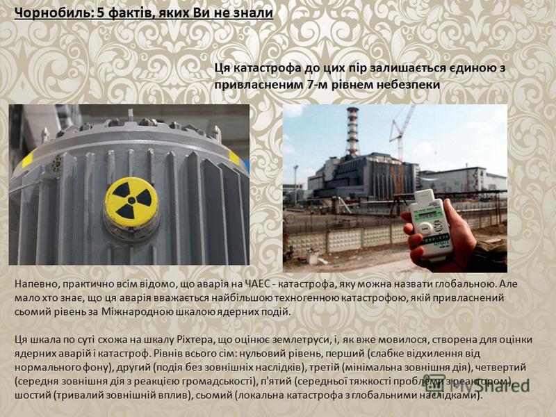 Чорнобиль: 5 фактів, яких Ви не знали Ця катастрофа до цих пір залишається єдиною з привласненим 7-м рівнем небезпеки Напевно, практично всім відомо, що аварія на ЧАЕС - катастрофа, яку можна назвати глобальною. Але мало хто знає, що ця аварія вважає