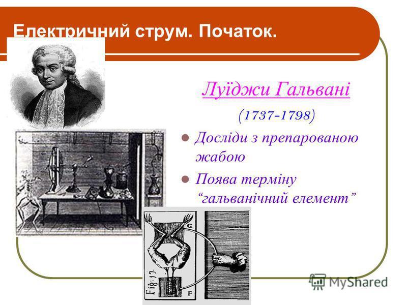 Електричний струм. Початок. Луїджи Гальвані (1737-1798) Досліди з препарованою жабою Поява терміну гальванічний елемент