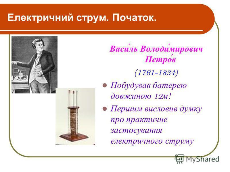 Електричний струм. Початок. Васи́ль Володи́мирович Петро́в (1761-1834) Побудував батерею довжиною 12 м ! Першим висловив думку про практичне застосування електричного струму