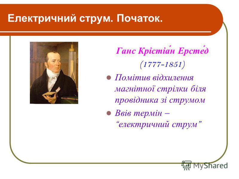 Електричний струм. Початок. Ганс Крістіа́н Ерсте́д (1777-1851) Помітив відхилення магнітної стрілки біля провідника зі струмом Ввів термін – електричний струм