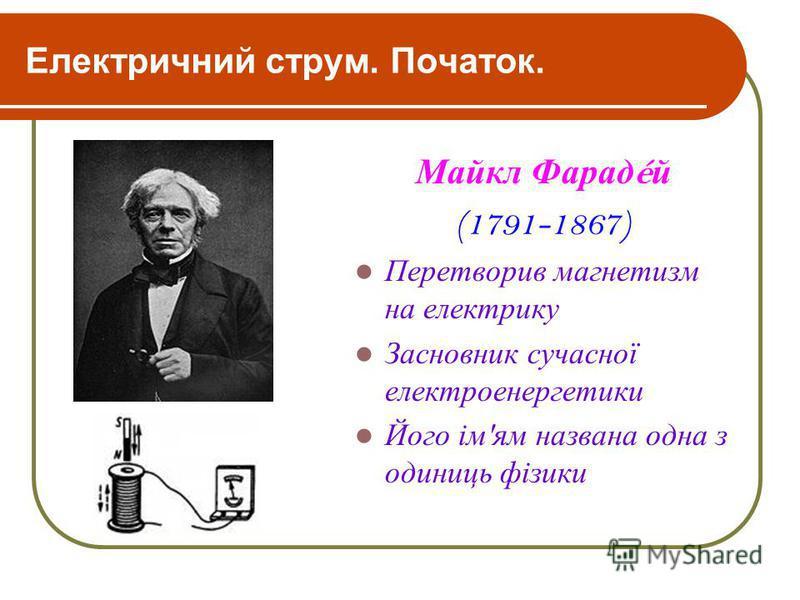 Електричний струм. Початок. Майкл Фарад é й (1791-1867) Перетворив магнетизм на електрику Засновник сучасної електроенергетики Його ім ' ям названа одна з одиниць фізики