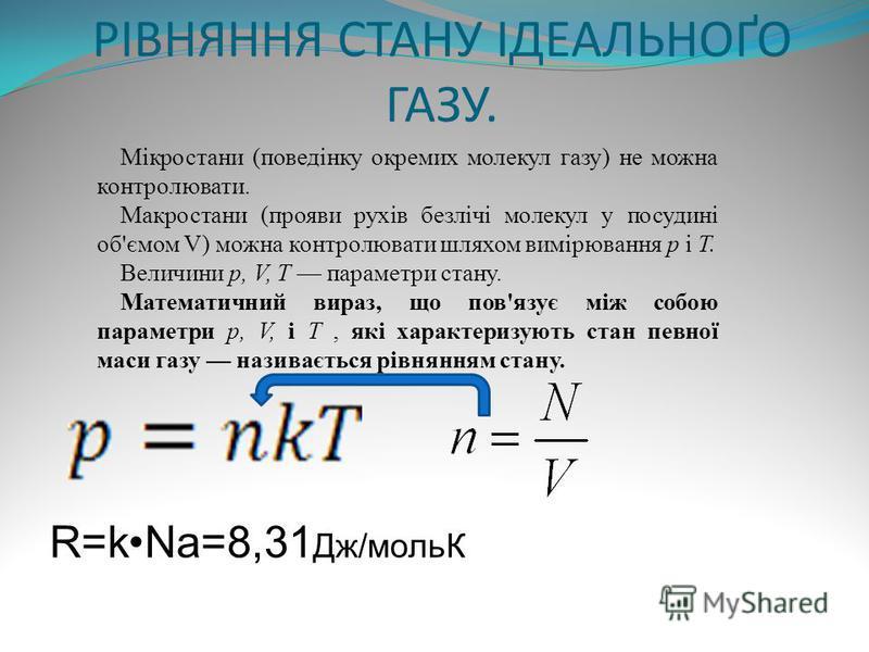 РІВНЯННЯ СТАНУ ІДЕАЛЬНОҐО ГАЗУ. Мікростани (поведінку окремих молекул газу) не можна контролювати. Макростани (прояви рухів безлічі молекул у посудині об'ємом V) можна контролювати шляхом вимірювання р і Т. Величини р, V, Т параметри стану. Математич