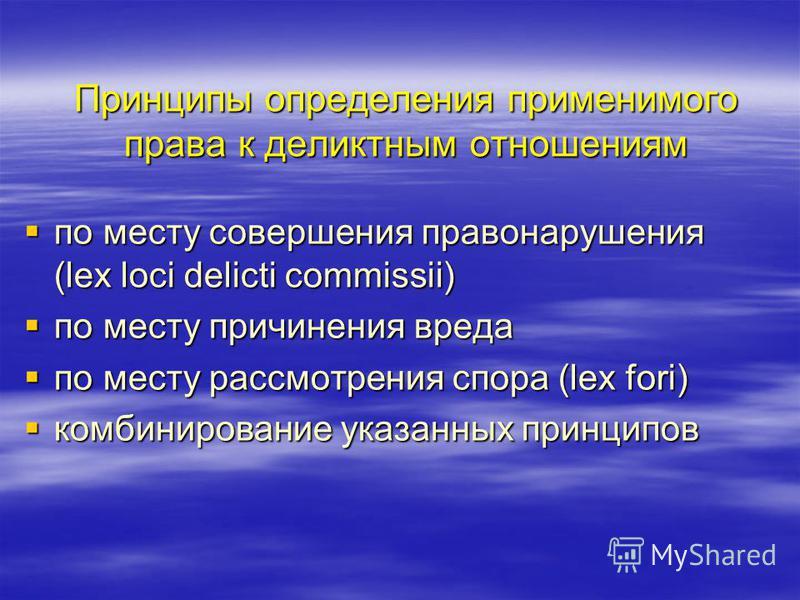 Принципы определения применимого права к деликтным отношениям по месту совершения правонарушения (lex loci delicti commissii) по месту совершения правонарушения (lex loci delicti commissii) по месту причинения вреда по месту причинения вреда по месту
