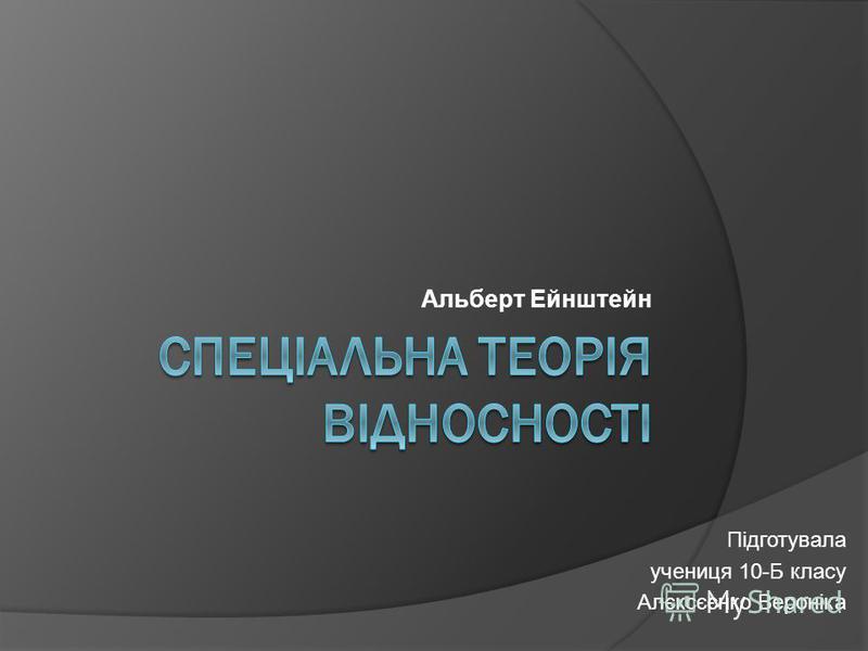 Альберт Ейнштейн Підготувала учениця 10-Б класу Алєксєєнко Вероніка